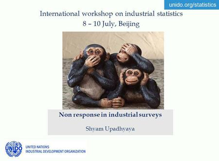Unido.org/statistics International workshop on industrial statistics 8 – 10 July, Beijing Non response in industrial surveys Shyam Upadhyaya.