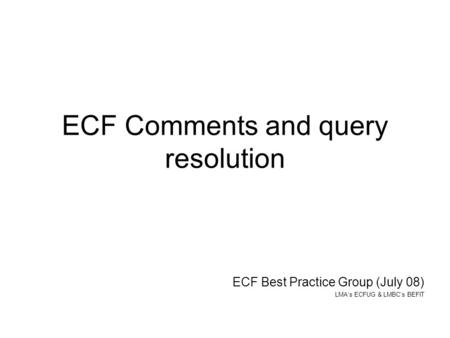 ECF Comments and query resolution ECF Best Practice Group (July 08) LMAs ECFUG & LMBCs BEFIT.