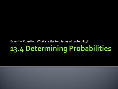 Essential Question: What are the two types of probability?