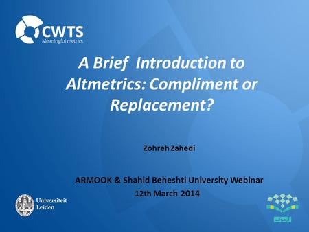 A Brief Introduction to Altmetrics: Compliment or Replacement? Zohreh Zahedi ARMOOK & Shahid Beheshti University Webinar 12th March 2014.
