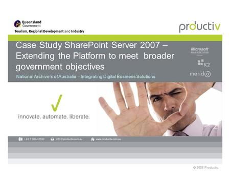 2008 Productiv Case Study SharePoint Server 2007 – Extending the Platform to meet broader government objectives National Archives of Australia - Integrating.