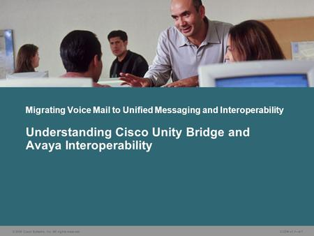 © 2006 Cisco Systems, Inc. All rights reserved. CUDN v1.14-1 Understanding Cisco Unity Bridge and Avaya Interoperability Migrating Voice Mail to Unified.