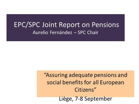 EPC/SPC Joint Report on Pensions Aurelio Fernández – SPC Chair Assuring adequate pensions and social benefits for all European Citizens Liège, 7-8 September.