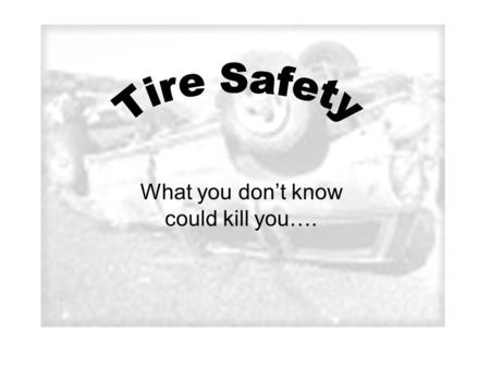 What you dont know could kill you….. Things you should know about your tires Correct Tire Pressure Tread Depth Warning Signs.