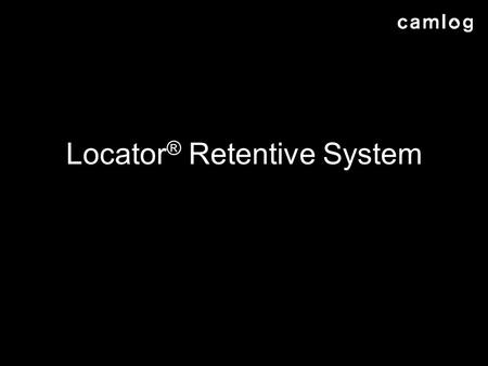Locator ® Retentive System. AGENDA Description of Locator ® Retentive System Why Locator ® for Camlog? Examples of use Ordered product range Packaging.