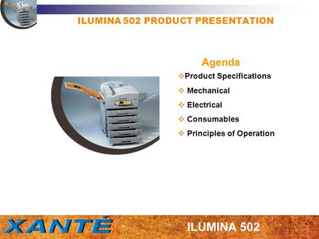 ILUMINA 502 PRODUCT PRESENTATION Product Specifications Mechanical Electrical Consumables Principles of Operation Agenda.