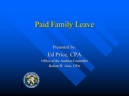 Paid Family Leave Presented by: Ed Price, CPA Office of the Auditor-Controller Robert W. Geis, CPA.
