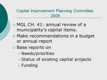 Capital Improvement Planning Committee 2008 MGL CH. 41: annual review of a municipalitys capital items. Make recommendations in a budget or annual report.