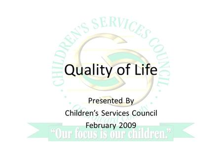 Quality of Life Presented By Childrens Services Council February 2009.