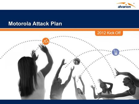 2012 Kick Off Motorola Attack Plan. Proprietary Information. Agenda Motorola who? Why focus on Motorola High level attack plan Tools and support at your.