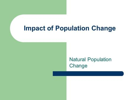 Impact of Population Change Natural Population Change.
