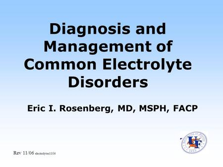 Diagnosis and Management of Common Electrolyte Disorders Eric I. Rosenberg, MD, MSPH, FACP Rev 11/06 electrolytes1106.
