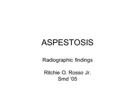 ASPESTOSIS Radiographic findings Ritchie O. Rosso Jr. Smd 05.