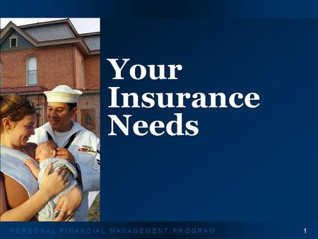 Y O U R I N S U R A N C E N E E D S1P E R S O N A L F I N A N C I A L M A N A G E M E N T P R O G R A M Your Insurance Needs 1.