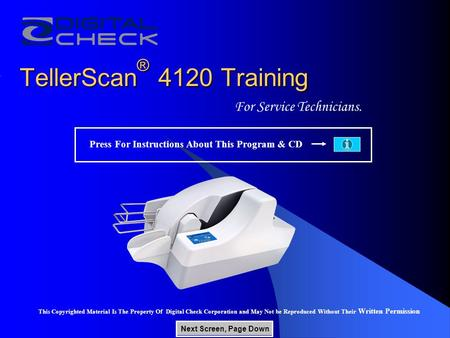 TellerScan ® 4120 Training For Service Technicians. This Copyrighted Material Is The Property Of Digital Check Corporation and May Not be Reproduced Without.