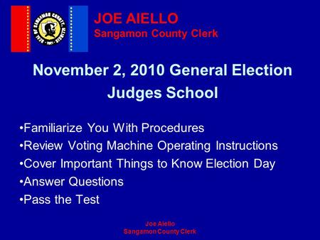 Joe Aiello Sangamon County Clerk November 2, 2010 General Election Judges School Familiarize You With Procedures Review Voting Machine Operating Instructions.