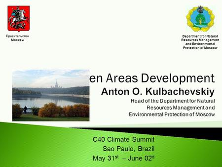 С40 Climate Summit Sao Paulo, Brazil May 31 st – June 02 d Правительство Москвы Department for Natural Resources Management and Environmental Protection.