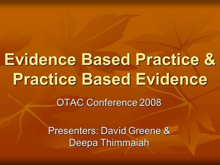 Evidence Based Practice & Practice Based Evidence OTAC Conference 2008 Presenters: David Greene & Deepa Thimmaiah.