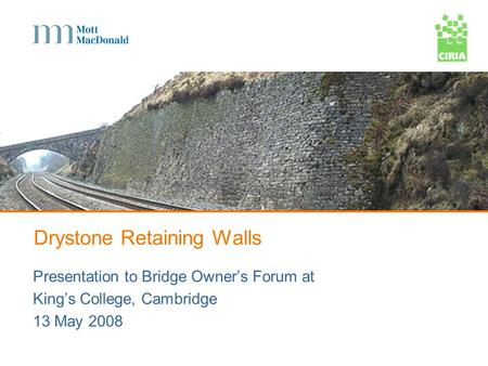 Drystone Retaining Walls Presentation to Bridge Owners Forum at Kings College, Cambridge 13 May 2008.