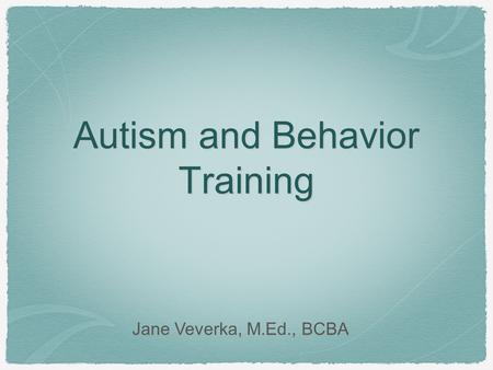 Autism and Behavior Training Jane Veverka, M.Ed., BCBA.