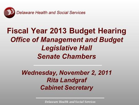 Delaware Health and Social Services Fiscal Year 2013 Budget Hearing Office of Management and Budget Legislative Hall Senate Chambers Wednesday, November.