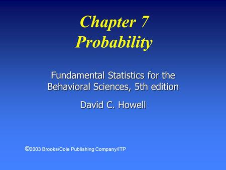 Chapter 7 Probability Fundamental Statistics for the Behavioral Sciences, 5th edition David C. Howell © 2003 Brooks/Cole Publishing Company/ITP.