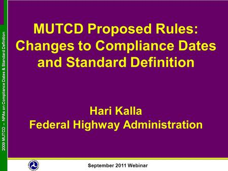 September 2011 Webinar 2009 MUTCD NPAs on Compliance Dates & Standard Definition 2009 MUTCD – NPAs on Compliance Dates & Standard Definition MUTCD Proposed.
