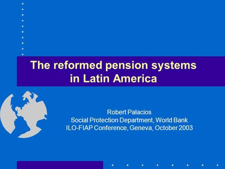 The reformed pension systems in Latin America Robert Palacios Social Protection Department, World Bank ILO-FIAP Conference, Geneva, October 2003.