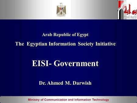 Ministry of Communication and Information Technology Arab Republic of Egypt The Egyptian Information Society Initiative EISI- Government Dr. Ahmed M. Darwish.