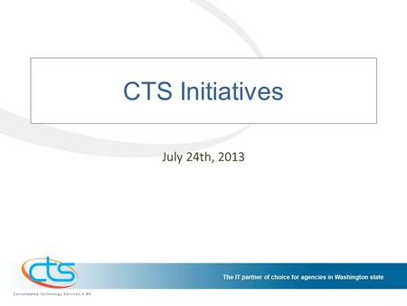 CTS Initiatives July 24th, 2013. CTS Initiatives Schedule The CTS Initiatives Schedule provides a consolidated view of the work going on at CTS. This.
