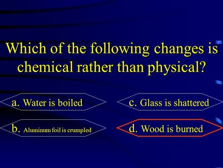Which of the following changes is chemical rather than physical? a. Water is boiled c. Glass is shattered b. Aluminum foil is crumpled d. Wood is burned.