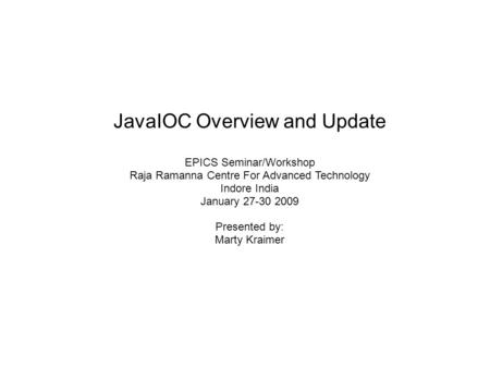 JavaIOC Overview and Update EPICS Seminar/Workshop Raja Ramanna Centre For Advanced Technology Indore India January 27-30 2009 Presented by: Marty Kraimer.