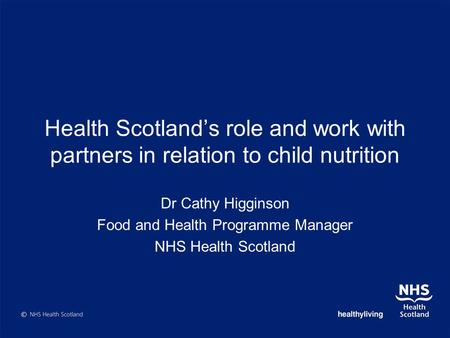 Health Scotlands role and work with partners in relation to child nutrition Dr Cathy Higginson Food and Health Programme Manager NHS Health Scotland.