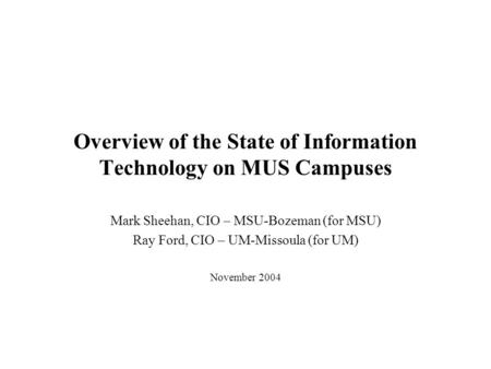 Overview of the State of Information Technology on MUS Campuses Mark Sheehan, CIO – MSU-Bozeman (for MSU) Ray Ford, CIO – UM-Missoula (for UM) November.
