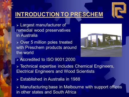 INTRODUCTION TO PRESCHEM Largest manufacturer of remedial wood preservatives in Australia Accredited to ISO 9001:2000 Technical expertise includes Chemical.