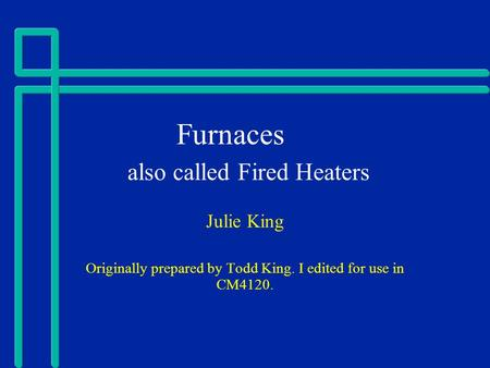 Furnaces also called Fired Heaters Julie King Originally prepared by Todd King. I edited for use in CM4120.