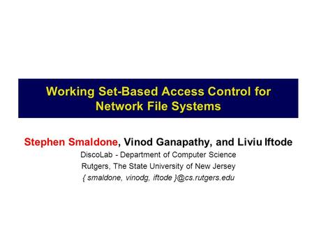 Working Set-Based Access Control for Network File Systems Stephen Smaldone, Vinod Ganapathy, and Liviu Iftode DiscoLab - Department of Computer Science.