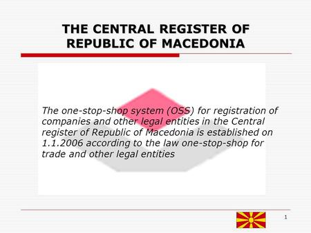 1 THE CENTRAL REGISTER OF REPUBLIC OF MACEDONIA The one-stop-shop system (OSS) for registration of companies and other legal entities in the Central register.