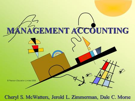 © Pearson Education Limited 2008 MANAGEMENT ACCOUNTING Cheryl S. McWatters, Jerold L. Zimmerman, Dale C. Morse.