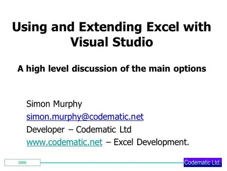 DDD Using and Extending Excel with Visual Studio A high level discussion of the main options Simon Murphy Developer – Codematic.