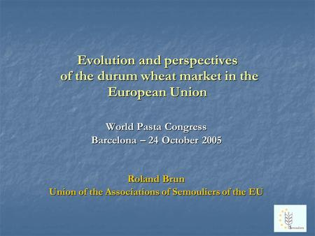 Evolution and perspectives of the durum wheat market in the European Union World Pasta Congress Barcelona – 24 October 2005 Roland Brun Union of the Associations.