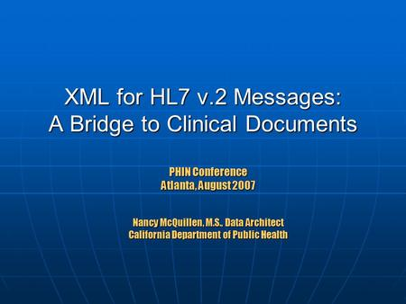 XML for HL7 v.2 Messages: A Bridge to Clinical Documents PHIN Conference Atlanta, August 2007 Nancy McQuillen, M.S., Data Architect California Department.