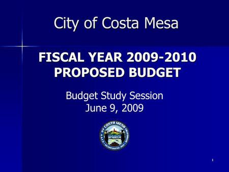 1 FISCAL YEAR 2009-2010 PROPOSED BUDGET City of Costa Mesa Budget Study Session June 9, 2009.