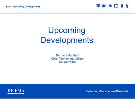 Collections Management Museums EMu – Upcoming Developments Upcoming Developments Bernard Marshall Chief Technology Officer KE Software.