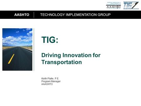 AASHTOTECHNOLOGY IMPLEMENTATION GROUP 1 TIG: Driving Innovation for Transportation Keith Platte, P.E. Program Manager AAASHTO.