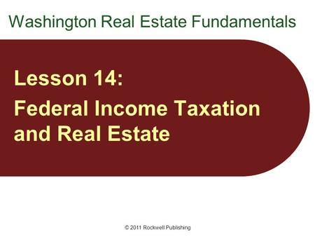 Washington Real Estate Fundamentals Lesson 14: Federal Income Taxation and Real Estate © 2011 Rockwell Publishing.