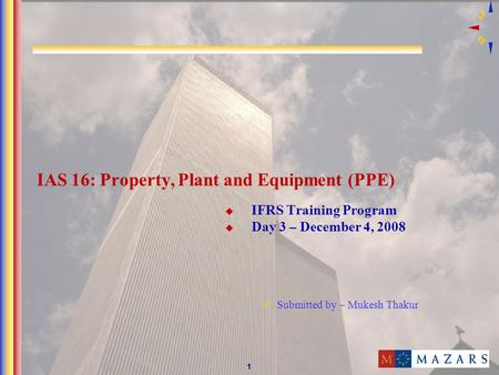 1 IAS 16: Property, Plant and Equipment (PPE) IFRS Training Program Day 3 – December 4, 2008 Submitted by – Mukesh Thakur.