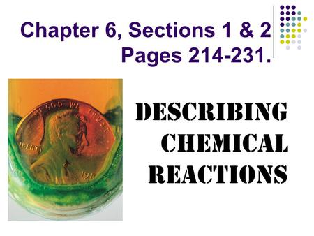 Chapter 6, Sections 1 & 2 Pages 214-231. Describing Chemical Reactions.