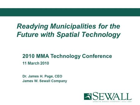 Readying Municipalities for the Future with Spatial Technology 2010 MMA Technology Conference 11 March 2010 Dr. James H. Page, CEO James W. Sewall Company.