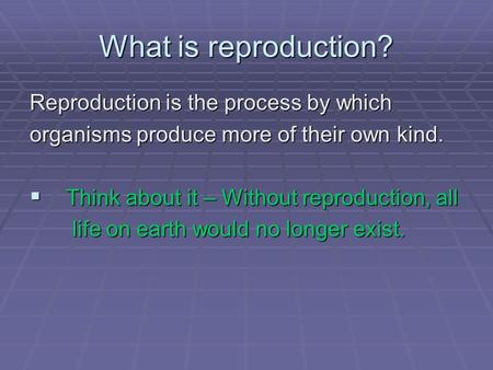 What is reproduction? Reproduction is the process by which organisms produce more of their own kind. Think about it – Without reproduction, all Think about.